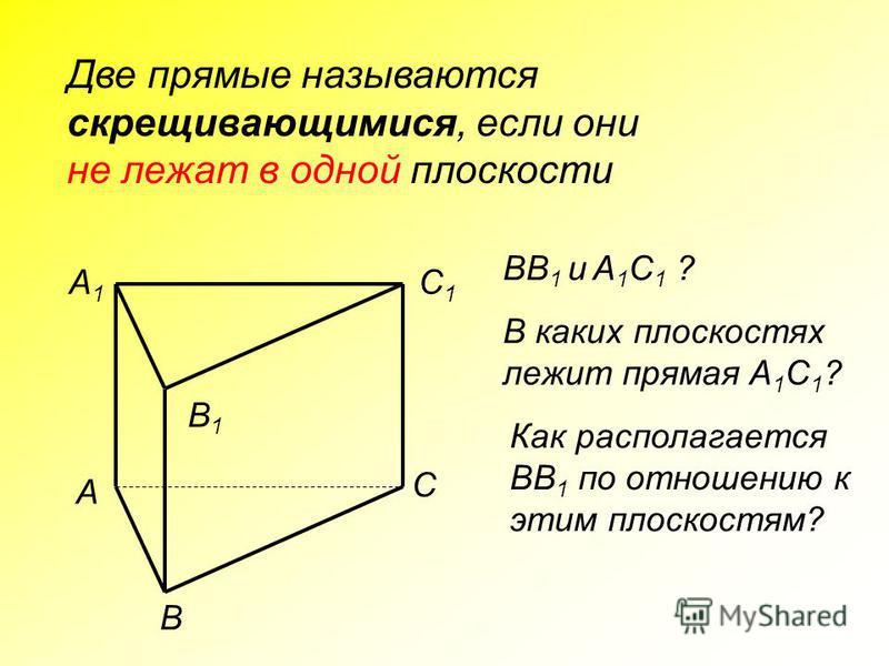 Две прямые называются скрещивающимися, если они не лежат в одной плоскости A C B A1A1 B1B1 C1C1 BB 1 и A 1 C 1 ? В каких плоскостях лежит прямая A 1 C 1 ? Как располагается BB 1 по отношению к этим плоскостям?