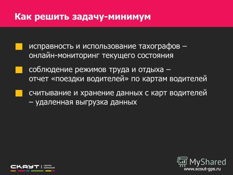 www.scout-gps.ru Как решить задачу-минимум исправность и использование тахографов – онлайн-мониторинг текущего состояния соблюдение режимов труда и отдыха – отчет «поездки водителей» по картам водителей считывание и хранение данных с карт водителей –