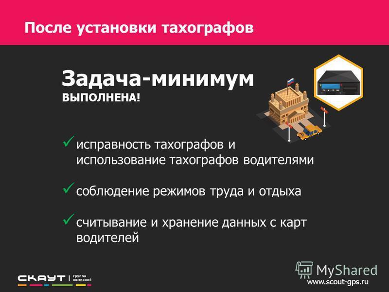 www.scout-gps.ru Задача-минимум ВЫПОЛНЕНА! исправность тахографов и использование тахографов водителями соблюдение режимов труда и отдыха считывание и хранение данных с карт водителей После установки тахографов