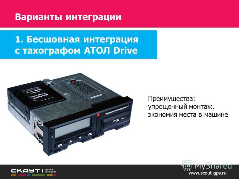 www.scout-gps.ru Преимущества: упрощенный монтаж, экономия места в машине Варианты интеграции 1. Бесшовная интеграция с тахографом АТОЛ Drive