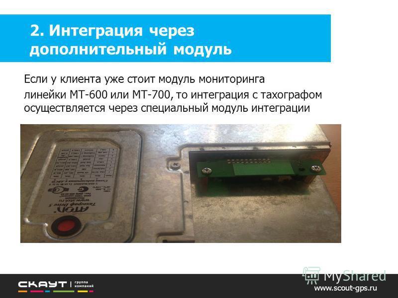 www.scout-gps.ru 2. Интеграция через дополнительный модуль Если у клиента уже стоит модуль мониторинга линейки МТ-600 или МТ-700, то интеграция с тахографом осуществляется через специальный модуль интеграции