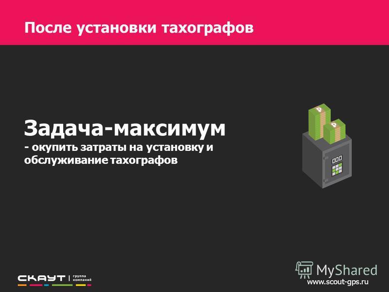 www.scout-gps.ru Задача-максимум - окупить затраты на установку и обслуживание тахографов После установки тахографов