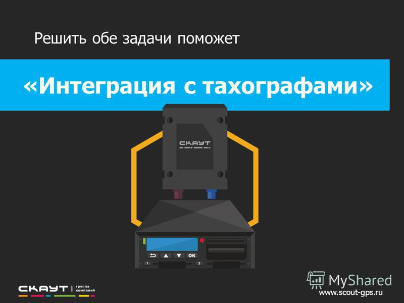 www.scout-gps.ru «Интеграция с тахографами» Решить обе задачи поможет