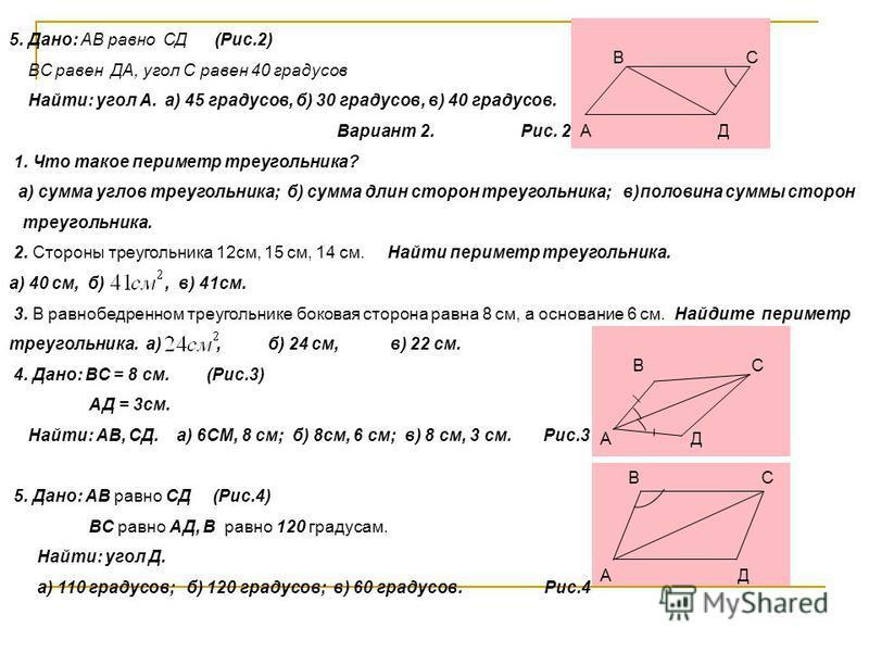 5. Дано: АВ равно СД (Рис.2) ВС равен ДА, угол С равен 40 градусов Найти: угол А. а) 45 градусов, б) 30 градусов, в) 40 градусов. Вариант 2. Рис. 2 1. Что такое периметр треугольника? а) сумма углов треугольника; б) сумма длин сторон треугольника; в)