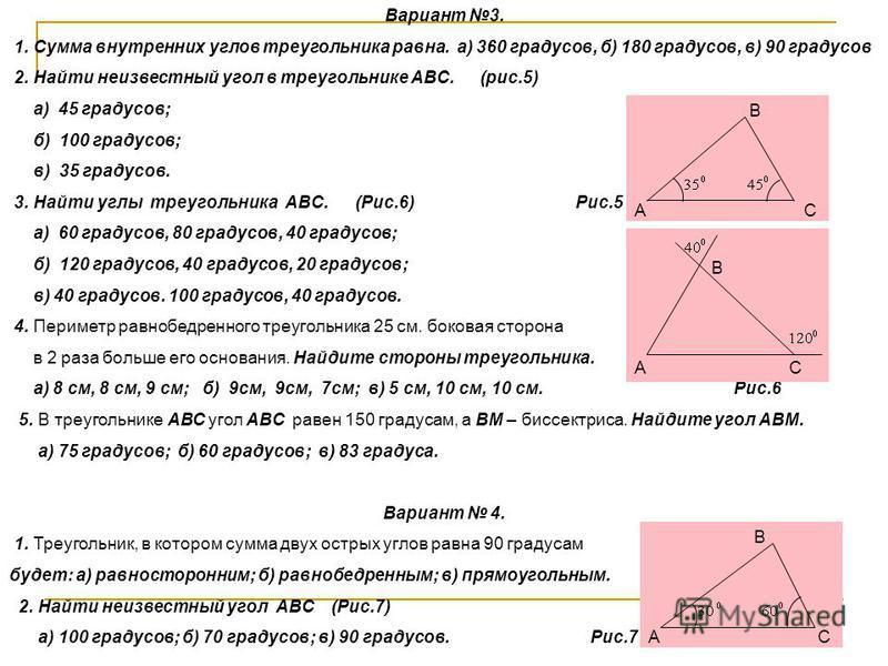 Вариант 3. 1. Сумма внутренних углов треугольника равна. а) 360 градусов, б) 180 градусов, в) 90 градусов 2. Найти неизвестный угол в треугольнике АВС. (рис.5) а) 45 градусов; б) 100 градусов; в) 35 градусов. 3. Найти углы треугольника АВС. (Рис.6) Р