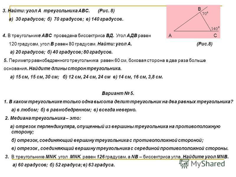 3. Найти: угол А треугольника АВС. (Рис. 8) а) 30 градусов; б) 70 градусов; в) 140 градусов. 4. В треугольнике АВС проведена биссектриса ВД. Угол АДВ равен 120 градусам, угол В равен 80 градусам. Найти: угол А. (Рис.8) а) 20 градусов; б) 40 градусов;