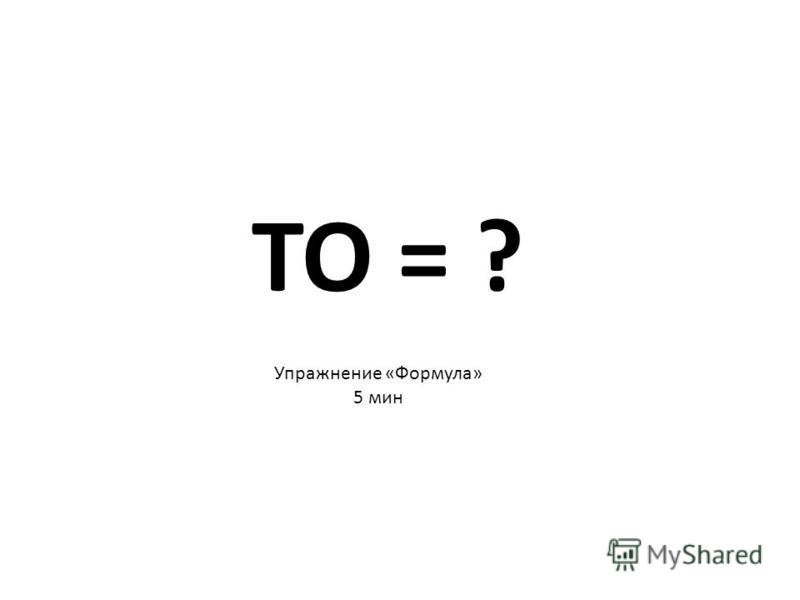 TO = ? Упражнение «Формула» 5 мин