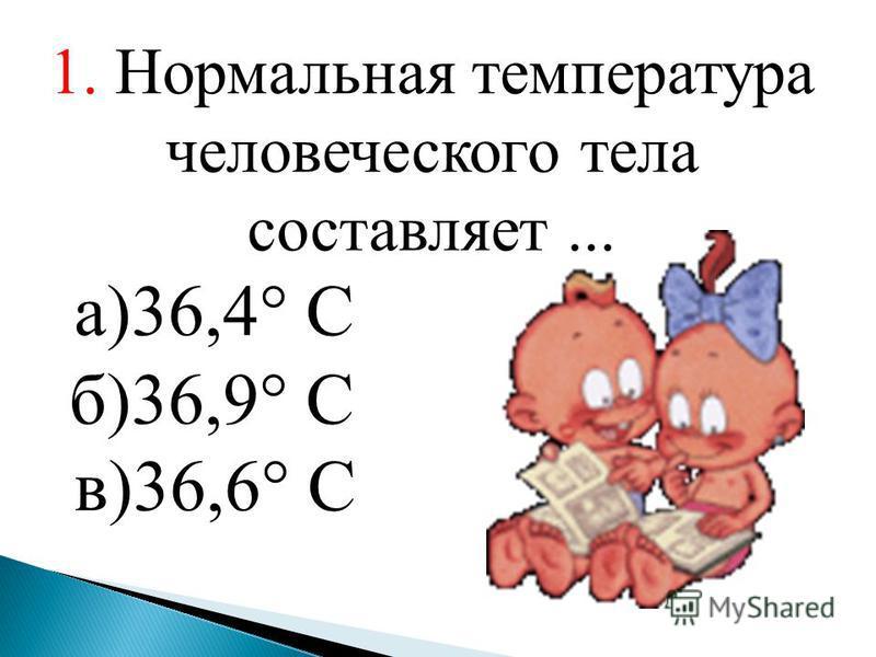 1. Нормальная температура человеческого тела составляет... а)36,4° С б)36,9° С в)36,6° С