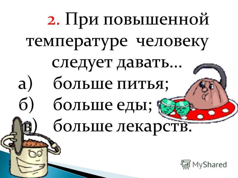 2. При повышенной температуре человеку следует давать... а)больше питья; б)больше еды; в)больше лекарств.