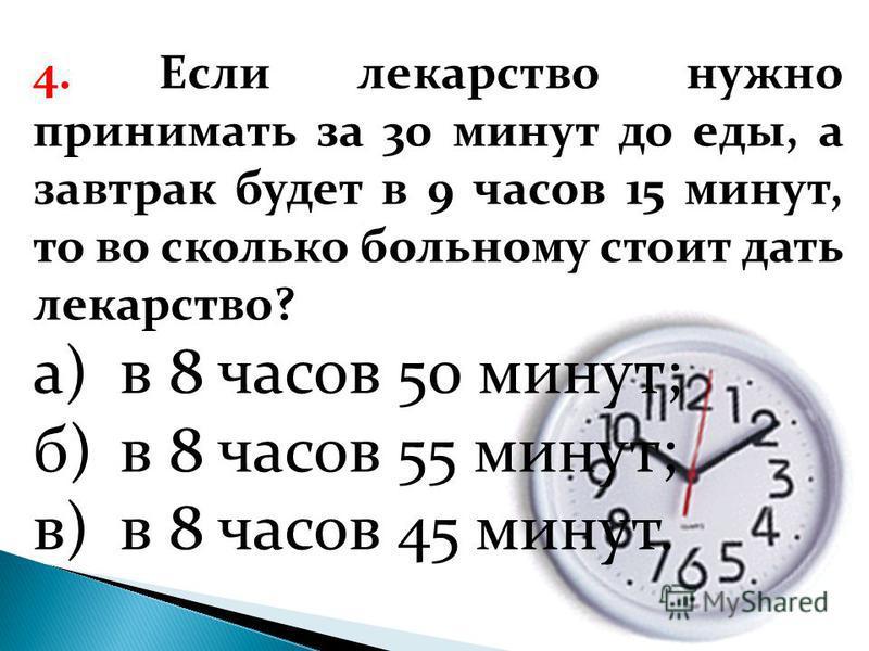4. Если лекарство нужно принимать за 30 минут до еды, а завтрак будет в 9 часов 15 минут, то во сколько больному стоит дать лекарство? а)в 8 часов 50 минут; б)в 8 часов 55 минут; в)в 8 часов 45 минут.