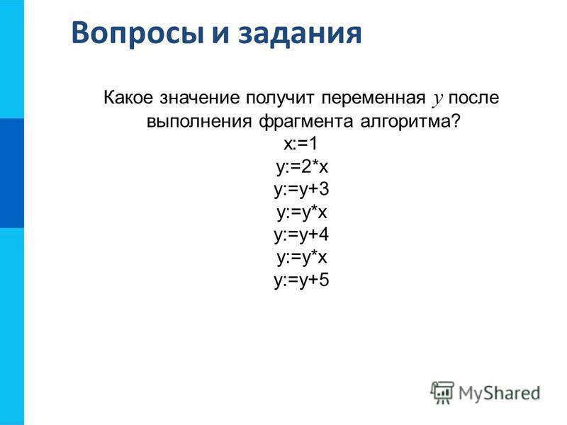 Вопросы и задания Какое значение получит переменная у после выполнения фрагмента алгоритма? х:=1 у:=2*x у:=у+3 у:=у*х y:=у+4 y:=y*х y:=y+5