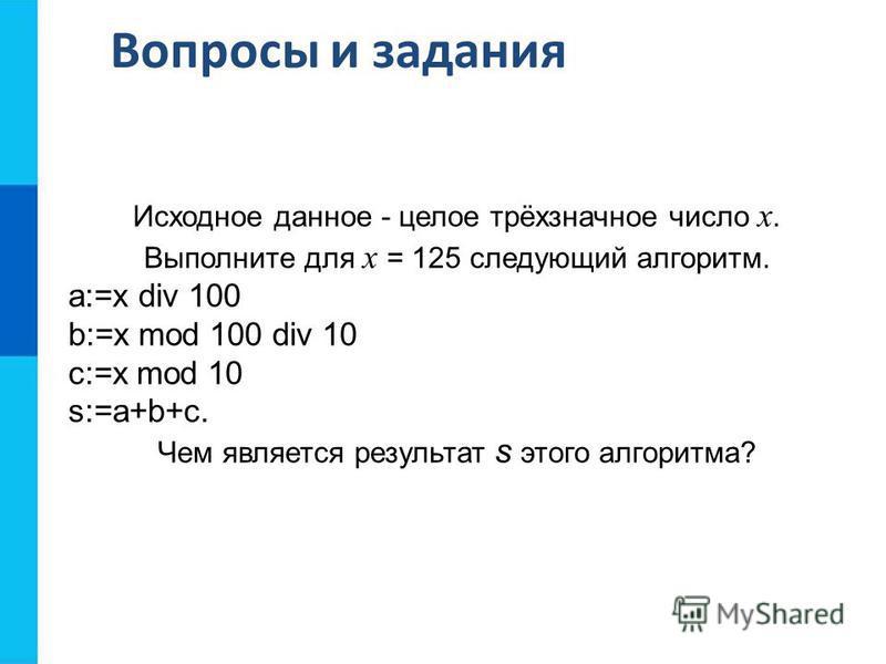 Вопросы и задания Исходное данное - целое трёхзначное число x. Выполните для x = 125 следующий алгоритм. a:=x div 100 b:=x mod 100 div 10 c:=x mod 10 s:=a+b+с. Чем является результат s этого алгоритма?
