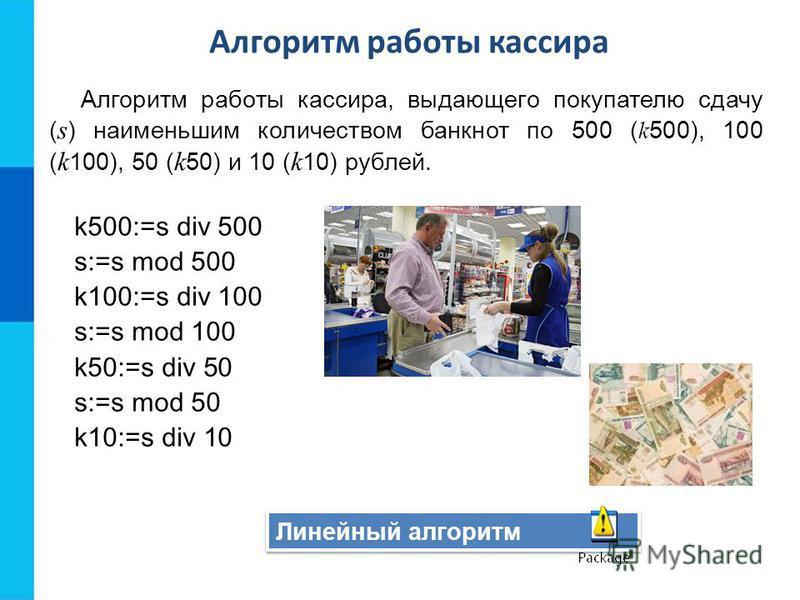Линейный алгоритм Алгоритм работы кассира, выдающего покупателю сдачу ( s ) наименьшим количеством банкнот по 500 ( k 500), 100 ( k 100), 50 ( k 50) и 10 ( k 10) рублей. k500:=s div 500 s:=s mod 500 k100:=s div 100 s:=s mod 100 k50:=s div 50 s:=s mod