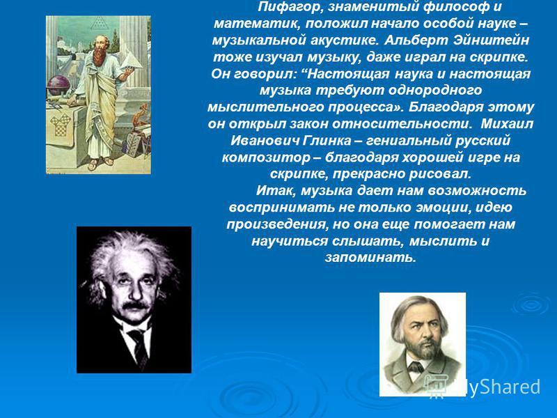 Пифагор, знаменитый философ и математик, положил начало особой науке – музыкальной акустике. Альберт Эйнштейн тоже изучал музыку, даже играл на скрипке. Он говорил: Настоящая наука и настоящая музыка требуют однородного мыслительного процесса». Благо