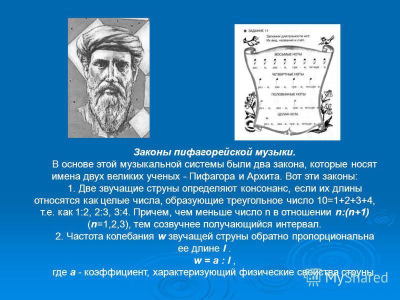 Законы пифагорейской музыки. В основе этой музыкальной системы были два закона, которые носят имена двух великих ученых - Пифагора и Архита. Вот эти законы: 1. Две звучащие струны определяют консонанс, если их длины относятся как целые числа, образую