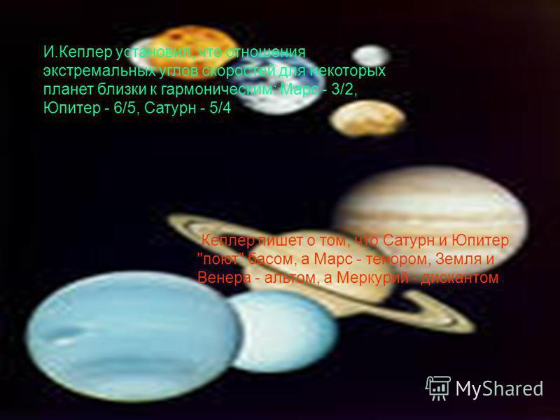 И.Кеплер установил, что отношения экстремальных углов скоростей для некоторых планет близки к гармоническим: Марс - 3/2, Юпитер - 6/5, Сатурн - 5/4 Кеплер пишет о том, что Сатурн и Юпитер