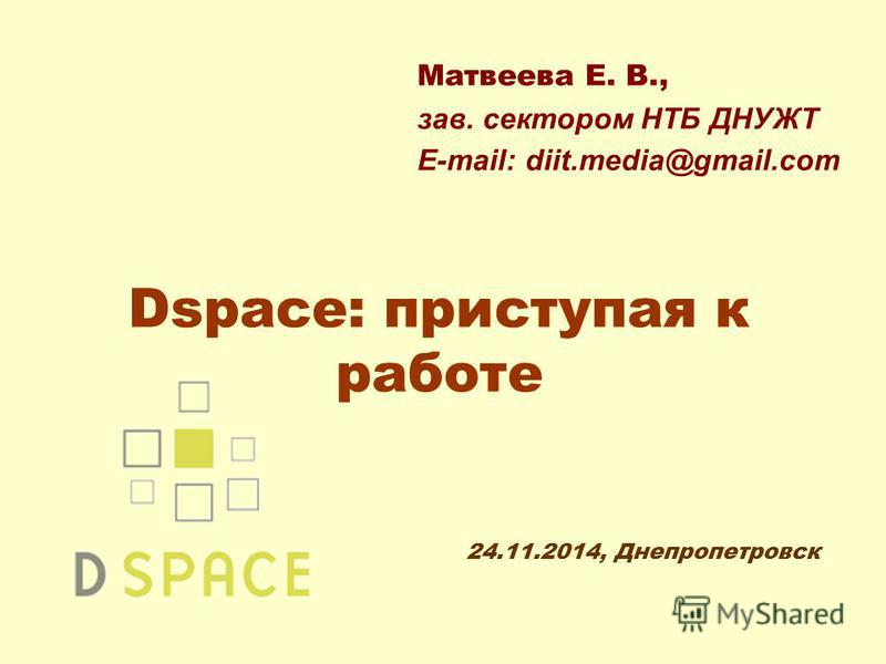 Dspace: приступая к работе Матвеева Е. В., зав. сектором НТБ ДНУЖТ E-mail: diit.media@gmail.com 24.11.2014, Днепропетровск
