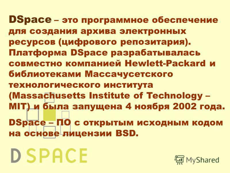 DSpace – это программное обеспечение для создания архива электронных ресурсов (цифрового репозитория). Платформа DSpace разрабатывалась совместно компанией Hewlett-Packard и библиотеками Массачусетского технологического института (Massachusetts Insti