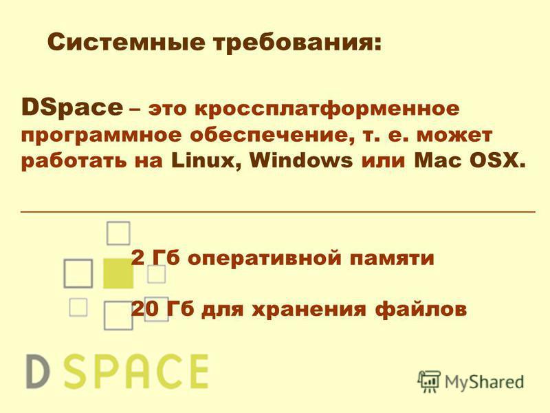 DSpace – это кроссплатформенное программное обеспечение, т. е. может работать на Linux, Windows или Mac OSX. ________________________________________________ 2 Гб оперативной памяти 20 Гб для хранения файлов Системные требования: