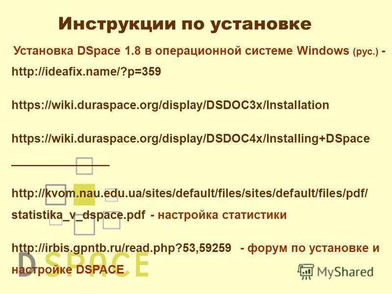 Установка DSpace 1.8 в операционной системе Windows (рус.) - http://ideafix.name/?p=359 https://wiki.duraspace.org/display/DSDOC3x/Installation https://wiki.duraspace.org/display/DSDOC4x/Installing+DSpace _______________ http://kvom.nau.edu.ua/sites/