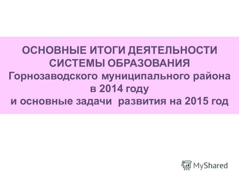 ОСНОВНЫЕ ИТОГИ ДЕЯТЕЛЬНОСТИ СИСТЕМЫ ОБРАЗОВАНИЯ Горнозаводского муниципального района в 2014 году и основные задачи развития на 2015 год