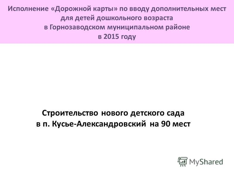 Строительство нового детского сада в п. Кусье-Александровский на 90 мест Исполнение «Дорожной карты» по вводу дополнительных мест для детей дошкольного возраста в Горнозаводском муниципальном районе в 2015 году