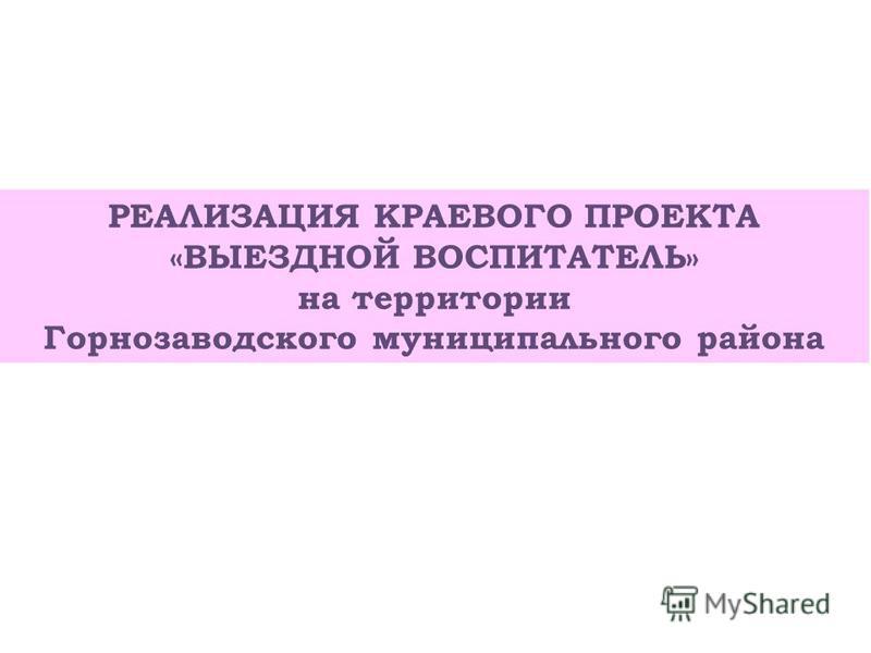 РЕАЛИЗАЦИЯ КРАЕВОГО ПРОЕКТА «ВЫЕЗДНОЙ ВОСПИТАТЕЛЬ» на территории Горнозаводского муниципального района