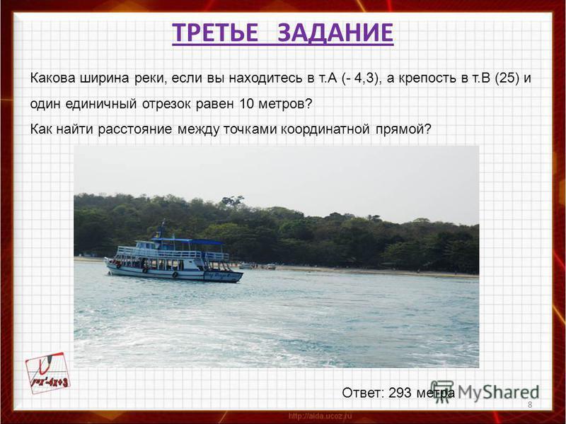 8 ТРЕТЬЕ ЗАДАНИЕ Какова ширина реки, если вы находитесь в т.А (- 4,3), а крепость в т.В (25) и один единичный отрезок равен 10 метров? Как найти расстояние между точками координатной прямой? Ответ: 293 метра