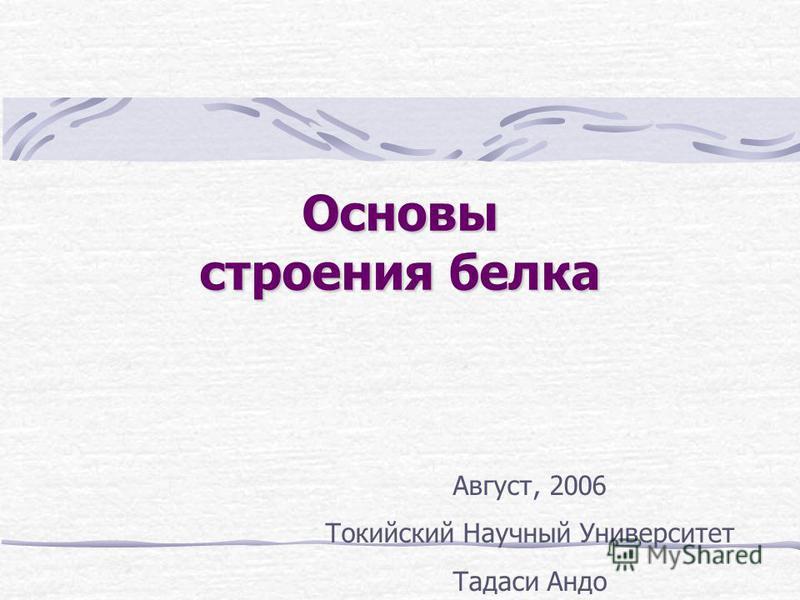 Основы строения белка Август, 2006 Токийский Научный Университет Тадаси Андо