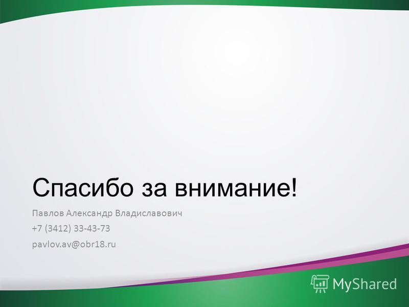 Спасибо за внимание! Павлов Александр Владиславович +7 (3412) 33-43-73 pavlov.av@obr18.ru