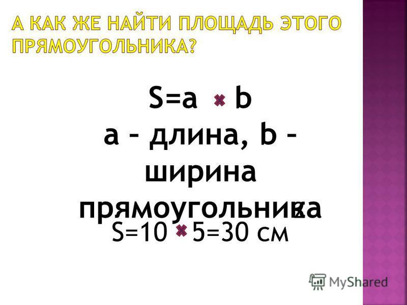 S=a b a – длина, b – ширина прямоугольника S=10 5=30 см 2