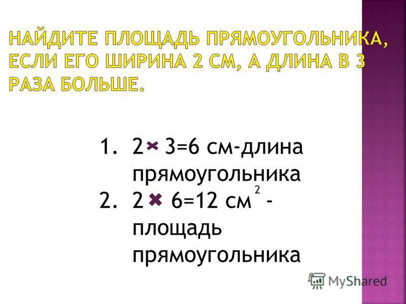 1.2 3=6 см-длина прямоугольника 2.2 6=12 см - площадь прямоугольника 2