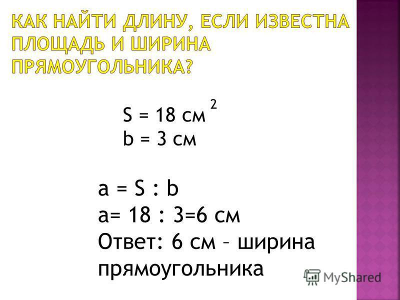 S = 18 см b = 3 см 2 a = S : b a= 18 : 3=6 см Ответ: 6 см – ширина прямоугольника