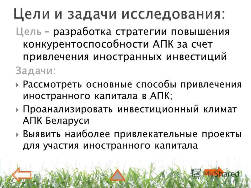 Цель – разработка стратегии повышения конкурентоспособности АПК за счет привлечения иностранных инвестиций Задачи: Рассмотреть основные способы привлечения иностранного капитала в АПК; Проанализировать инвестиционный климат АПК Беларуси Выявить наибо