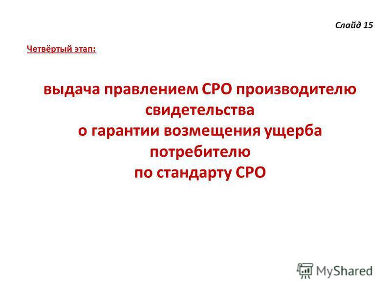 Слайд 15 Четвёртый этап: выдача правлением СРО производителю свидетельства о гарантии возмещения ущерба потребителю по стандарту СРО