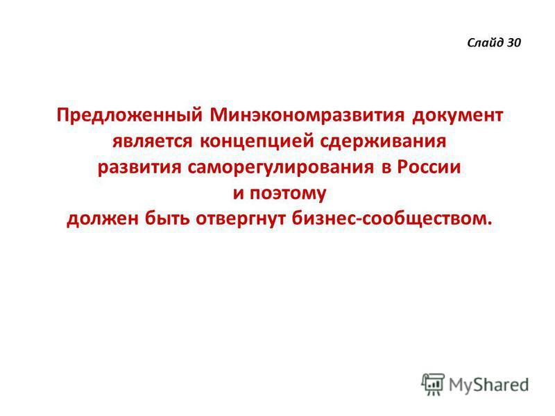 Слайд 30 Предложенный Минэкономразвития документ является концепцией сдерживания развития саморегулирования в России и поэтому должен быть отвергнут бизнес-сообществом.