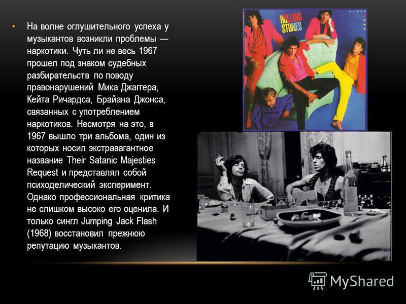 На волне оглушительного успеха у музыкантов возникли проблемы наркотики. Чуть ли не весь 1967 прошел под знаком судебных разбирательств по поводу правонарушений Мика Джаггера, Кейта Ричардса, Брайана Джонса, связанных с употреблением наркотиков. Несм