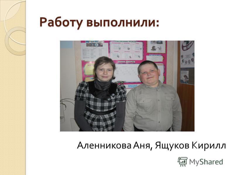 Работу выполнили : Аленникова Аня, Ящуков Кирилл
