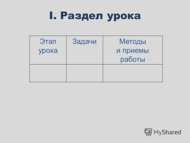 I. Раздел урока Этап урока Задачи Методы и приемы работы