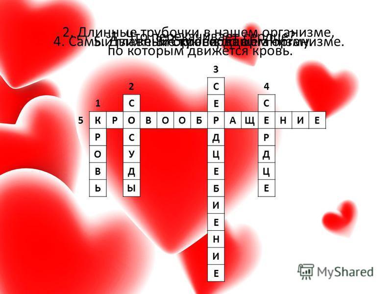 3 24 1 5 К Р О В Ь С О С У Д Ы С Е Р Д Ц Е Б И Е Н И Е С Е Р Д Ц Е 1. Что перекачивает сердце? 2. Длинные трубочки в нашем организме, по которым движется кровь. 3. Стук сердца.4. Самый главный орган в нашем организме.5. Движение крови по организму. К
