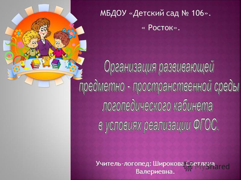 МБДОУ «Детский сад 106». « Росток». Учитель-логопед: Широкова Светлана Валериевна.