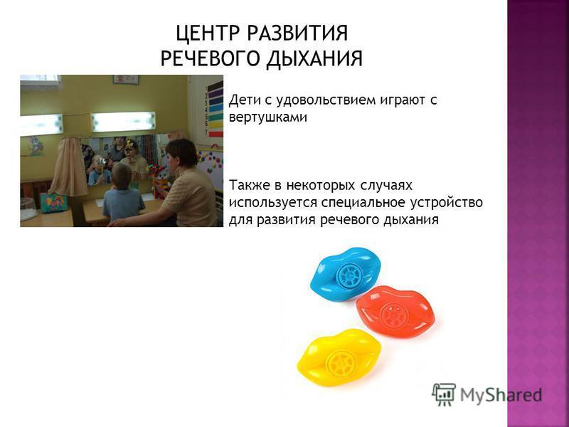 Дети с удовольствием играют с вертушками Также в некоторых случаях используется специальное устройство для развития речевого дыхания