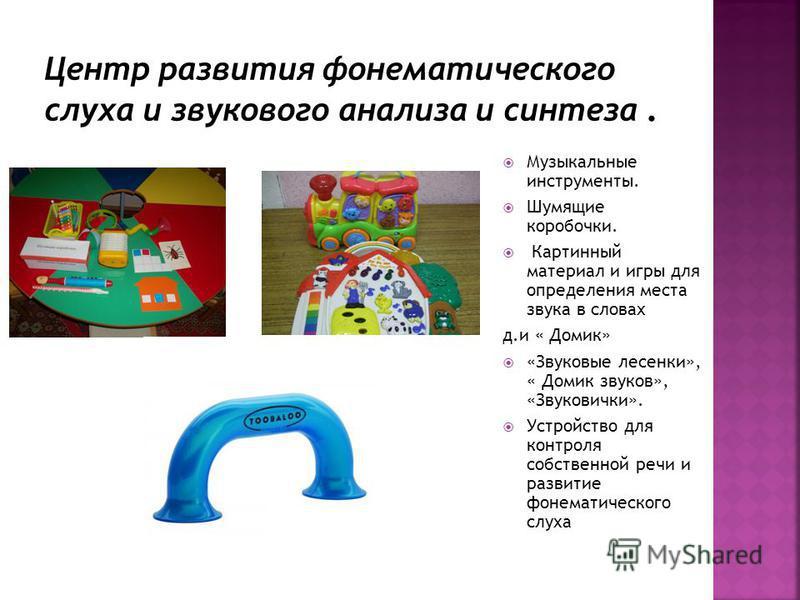 Музыкальные инструменты. Шумящие коробочки. Картинный материал и игры для определения места звука в словах д.и « Домик» «Звуковые лесенки», « Домик звуков», «Звуковички». Устройство для контроля собственной речи и развитие фонематического слуха