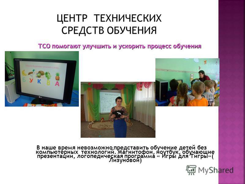 В наше время невозможно представить обучение детей без компьютерных технологий. Магнитофон, ноутбук, обучающие презентации, логопедическая программа « Игры для Тигры»( Лизуновой) ТСО помогают улучшить и ускорить процесс обучения