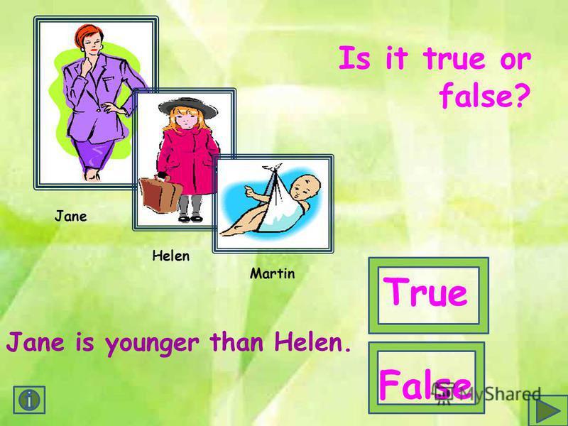 Jane Helen Martin Jane is younger than Helen. Is it true or false? True False