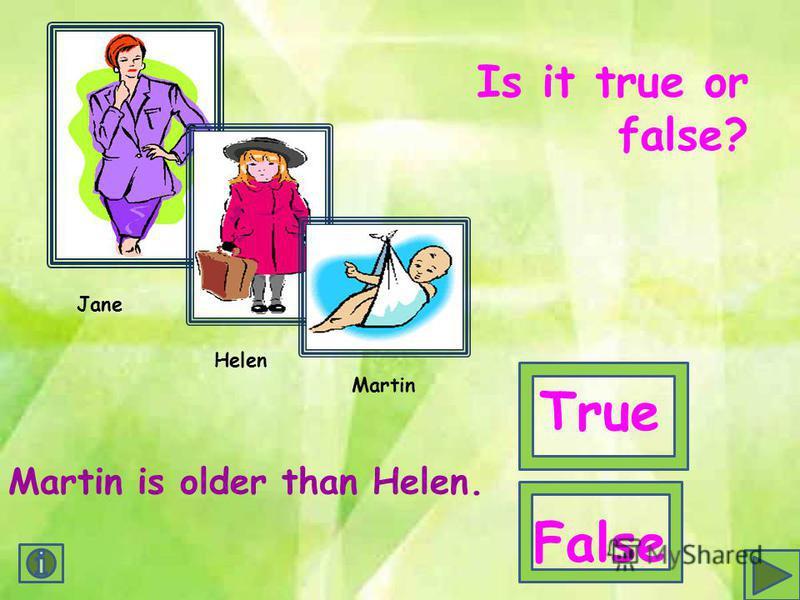 Jane Helen Martin Martin is older than Helen. Is it true or false? True False