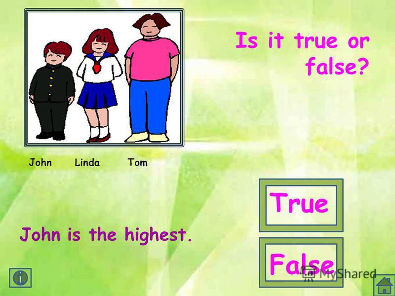 JohnLindaTom John is the highest. Is it true or false? True False