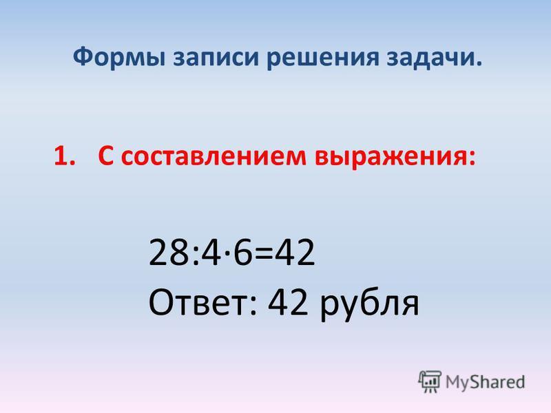 Формы записи решения задачи. 1. С составлением выражения: 28:4·6=42 Ответ: 42 рубля