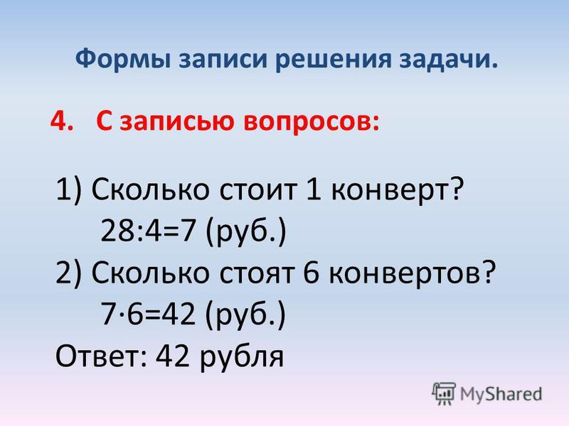 Формы записи решения задачи. 4. С записью вопросов: 1) Сколько стоит 1 конверт? 28:4=7 (руб.) 2) Сколько стоят 6 конвертов? 7·6=42 (руб.) Ответ: 42 рубля