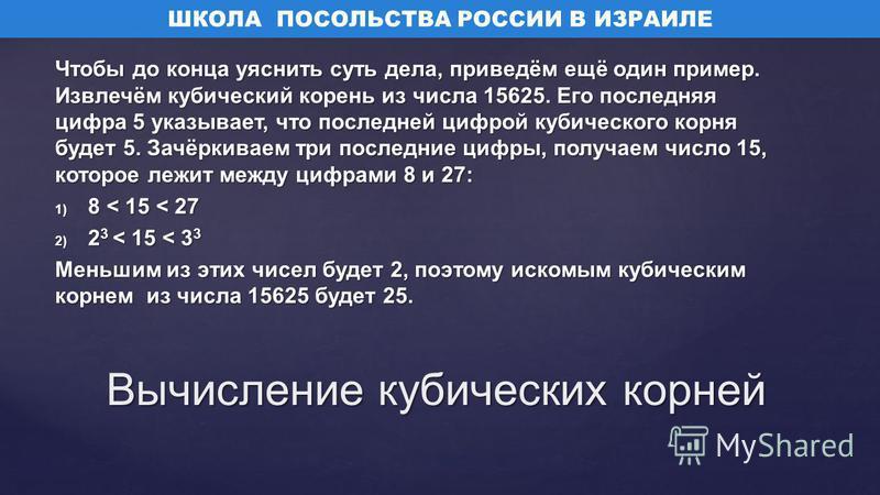 Чтобы до конца уяснить суть дела, приведём ещё один пример. Извлечём кубический корень из числа 15625. Его последняя цифра 5 указывает, что последней цифрой кубического корня будет 5. Зачёркиваем три последние цифры, получаем число 15, которое лежит